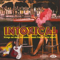 Intoxica! Strange And Sleazy Instrumental Sounds From The SoCal Suburbs