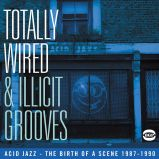 Totally Wired And Illicit Grooves: Acid Jazz The Birth Of A Scene 1987-1990
